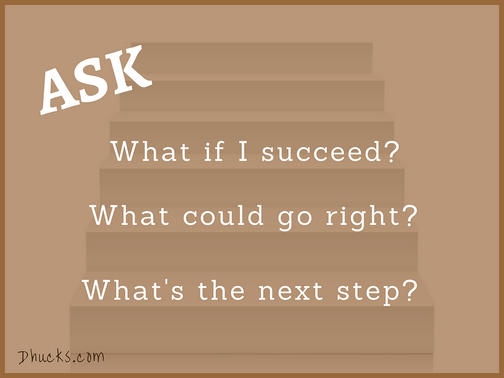 ASK: What if I succeed? What could go right? What's the next step?