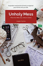 Unholy Mess: What the Bible Says About Clutter by Angie Hyche