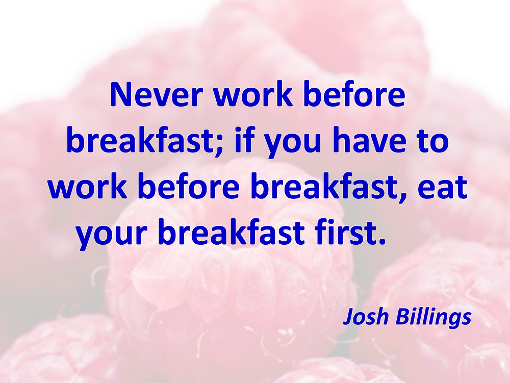 Never work before breakfast; if you have to work before breakfast, eat your breakfast first. quote by Josh Billings