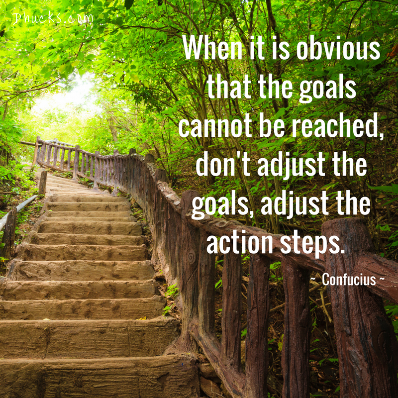 "quote with a set of stairs leading through a forest - ""when it is obvious that the goals cannot be reached, don't adjust the goals, adjust the actions steps."" Confucius"
