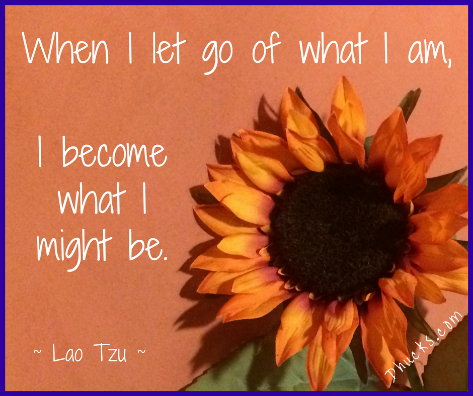 quote from Lao Tzu - When I let go of what I am, I become what I might be.