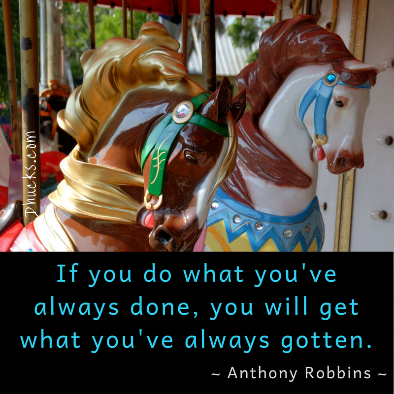 If you do what you've always done, you will get what you've always gotten. ~ Anthony Robbins