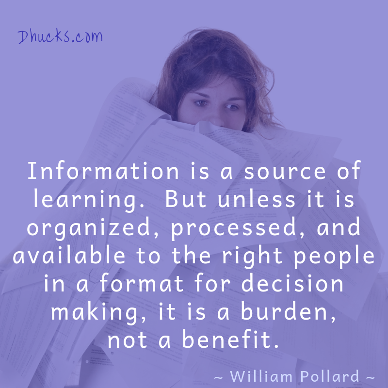 Information is a source of learning.  But unless it is organized, processed, and available to the right people in a format for decision making, it is a burden, not a benefit. Quote by William Pollard