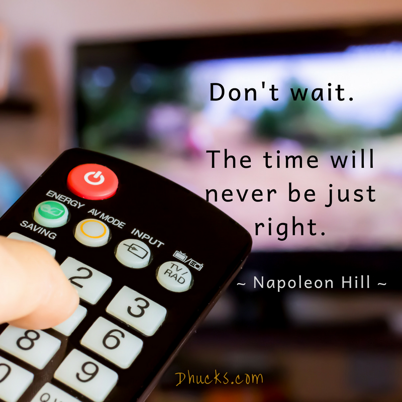 Don't wait. The time will never be just right. Quote by Napoleon Hill