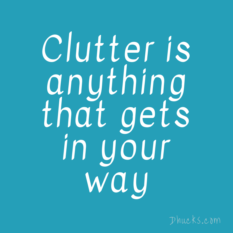 Clutter is anything that gets in your way