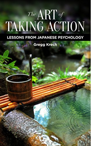 The Art of Taking Action: Lessons from Japanese Psychology by Gregg Krech