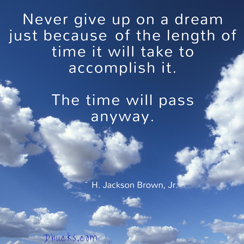Never give up on a dream just because of the length of time it will take to accomplish it. The time will pass anyway. quote from H. Jackson Brown, Jr on a blue sky with white cloud background
