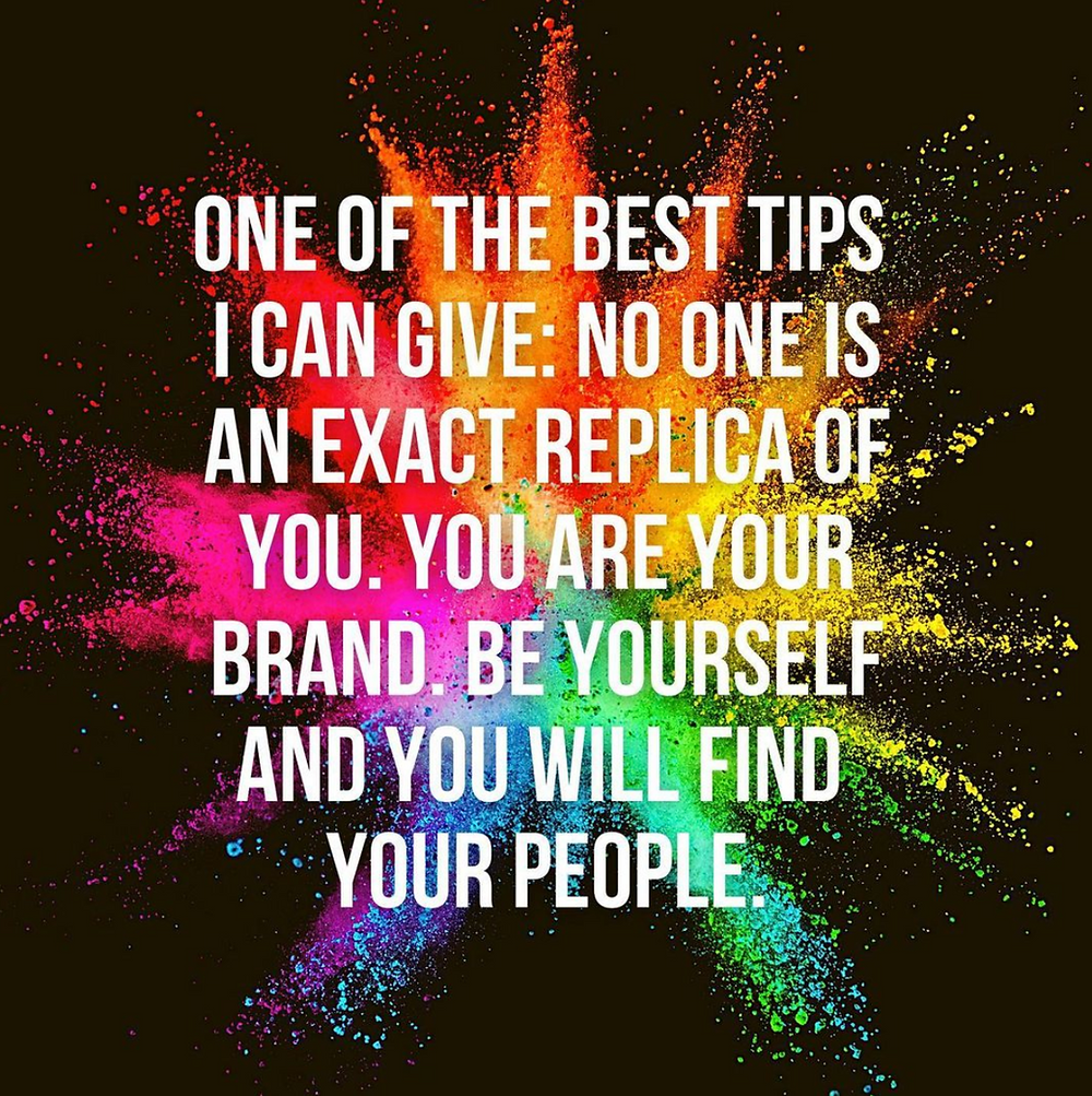 One of the best tips I can give: No one is an exact replica of you. You are your brand. Be yourself and you will find your people. Quote image