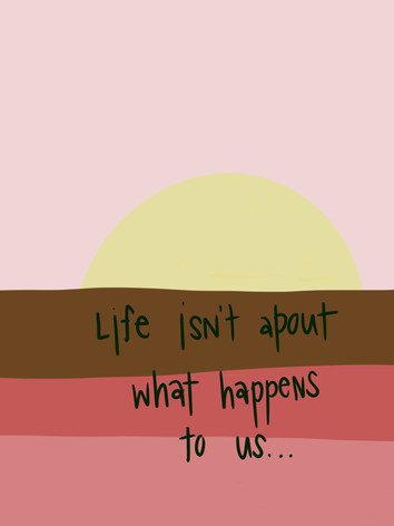 LIFE ISN'T ABOUT WHAT HAPPENS TO US...