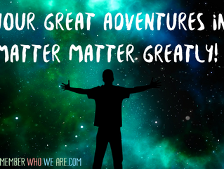 Your great adventures in matter matter greatly!