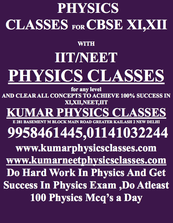 Note Before Neet Exam  Revise All the formulae precisely where you are always ready to forget and used to open the book while solving the problem.  Physics Tutor In Gk 2,Physics Classes In Delhi ,Physics Tutor In Delhi,Physics Tutor,Physics Classes In South Delhi,Physics Tutor In Kalkaji  Learn one more time Kinetic theory of gases and thermodynamics with the concepts of the degree of freedom.  Physics Classes In kalkaji,Physics Tutor In Amar Colony,physics tutor in defence colony  Go through the transient current formulae of discharging and charging of RL Circuit And R C Circuit.  Physics tutor in sarita vihar,physics tutor in jasola vihar,physics tutor in cr park,physics tutor in alaknanda Do few questions one more time when the capacitor is under steady state condition and connected to the switch and DC Supply.  Remember all specific heat and latent heat for ICE, WATER And Steam. physics tutor in gk enclave,physics tutor in pamposh enclave,physics tutor in sarojani nagar,physics tutor in aiims,physics tutor in rajori garden,physics classes in south delhi,physics classes in gk 2,physics tutor in gk 2,Physics Tutor In Kalkaji,Physics tutor in delhi,physics tutor in south delhi,physics tutor in kalkaji,physics classes in cp ,physics tutor in amar colony,physics tutor in delhi,physics tutor in kalkaji,physics tutor in karol bagh,physics tutor in alaknanda,physics tutor in c r park,physics tutor in golf link,physics tutor in nehru enclave,physics tutor in south ex,physics classes in gk 2,physics tutor in gk enclave,physics tutor in pamposh enclave,physics tutor in sarojani nagar,physics tutor in aiims,physics tutor in rajori garden,physics classes in south delhi,physics classes in gk 2,physics tutor in gk 2,Physics Tutor In Kalkaji,Physics tutor in delhi,physics tutor in south delhi,physics tutor in kalkaji,physics classes in cp ,physics tutor in amar colony,physics tutor in delhi,physics tutor in kalkaji,physics tutor in karol bagh,physics tutor in alaknanda,physics tutor in c r park,physics tutor in golf link,physics tutor in nehru enclave,physics tutor in south ex,physics classes in gk 2,physics tutor in gk enclave,physics tutor in pamposh enclave,physics tutor in sarojani nagar,physics tutor in aiims,physics tutor in rajori garden,physics classes in south delhi,physics classes in gk 2,physics tutor in gk 2,Physics Tutor In Kalkaji,Physics tutor in delhi,physics tutor in south delhi,physics tutor in kalkaji,physics classes in cp ,physics tutor in amar colony,physics tutor in delhi,physics tutor in kalkaji,physics tutor in karol bagh,physics tutor in alaknanda,physics tutor in c r park,physics tutor in golf link,physics tutor in nehru enclave,physics tutor in south ex,physics classes in gk 2,physics tutor in   Mr Kumar popularly identified as Kumar Sir amongst his students is a famous Physics teacher. He has been successfully tutoring Physics for students appearing for Class XI and Class XII as well as preparation for high competitive exams such as Medical, NEET, I.I.T, SAT, IB. With more than 20 years experience he has become an analogue for teaching Physics topper among the top Schools in Delhi, Gurgaon And Noida.   Through the years with continued progress, Kumar sir has built reliability and much solicited by parents. Students come from very reputed homes study in school like Modern, Vasant Valley, Delhi public school, Pathways etc. Kumar sir teaches Physics topic wise, he chooses one topic then grilled that material according to the level of the student so that student feel relaxed in dealing with all queries related to that questions. Besides that, there is a peculiar test in that topic, and it keeps on repeating till student becomes perfect depending on his/her requirements This system worked well and thanked by parents. Kumar Sir is already teachings students of pathways, Shriram, Gdgoenka, Sanskriti, Delhi public school, K r Mangalam, Amity  The reviews are given on google, just write Kumar physics classes review on google. www.kumarphysicsclasses.com www.kumarneetphysicsclasses.com  tor in pamposh enclave,physics tutor in sarojani nagar,physics tutor in aiims,physics tutor in rajori garden,physics classes in south delhi,physics classes in gk 2,physics tutor in gk 2,Physics Tutor In Kalkaji,Physics tutor in delhi,physics tutor in south delhi,physics tutor in kalkaji,physics classes in cp ,physics tutor in amar colony,physics tutor in delhi,physics tutor in kalkaji,physics tutor in karol bagh,physics tutor in alaknanda,physics tutor in c r park,physics tutor in golf link,physics tutor in nehru enclave,physics tutor in south ex,physics classes in gk 2,physics tutor in gk enclave,physics tutor in pamposh enclave,physics tutor in sarojani nagar,physics tutor in aiims,physics tutor in rajori garden,physics classes in south delhi,physics classes in gk 2,physics tutor in gk 2,Physics Tutor In Kalkaji,Physics tutor in delhi,physics tutor in south delhi,physics tutor in kalkaji,physics classes in cp ,physics tutor in amar colony,physics tutor in delhi,physics tutor in kalkaji,physics tutor in karol bagh,physics tutor in alaknanda,physics tutor in c r park,physics tutor in golf link,physics tutor in nehru enclave,physics tutor in south ex,physics classes in gk 2,physics tutor in gk enclave,physics tutor in pamposh enclave,physics tutor in sarojani nagar,physics tutor in aiims,physics tutor in rajori garden,physics classes in south delhi,physics classes in gk 2,physics tutor in gk 2,Physics Tutor In Kalkaji,Physics tutor in delhi,physics tutor in south delhi,physics tutor in kalkaji,physics classes in cp ,physics tutor in amar colony,physics tutor in delhi,physics tutor in kalkaji,physics tutor in karol bagh,physics tutor in alaknanda,physics tutor in c r park,physics tutor in golf link,physics tutor in nehru enclave,physics tutor in south ex,physics classes in gk 2,physics tutor in gk enclave,physics tutor in pamposh enclave,physics tutor in sarojani nagar,physics tutor in aiims,physics tutor in rajori garden,physics classes in south delhi,physics classes in gk 2,physics tutor in gk 2,Physics Tutor In Kalkaji,Physics tutor in delhi,physics tutor in south delhi,physics tutor in kalkaji,physics classes in cp ,physics tutor in amar colony,physics tutor in delhi,physics tutor in kalkaji,physics tutor in karol bagh,physics tutor in alaknanda,physics tutor in c r park,physics tutor in golf link,physics tutor in nehru enclave,physics tutor in south ex,physics classes in gk 2,physics tutor in gk enclave,physics tutor in pamposh enclave,physics tutor in sarojani nagar,physics tutor in aiims,physics tutor in rajori garden,physics classes in south delhi,physics classes in gk 2,physics tutor in gk 2 kumarneetphysicsclasses.com kumarphysicsclasses.com kumarneetphysicsclasses.com kumarphysicsclasses.com kumarneetphysicsclasses.com kumarphysicsclasses.com kumarneetphysicsclasses.com kumarphysicsclasses.com kumarneetphysicsclasses.com kumarphysicsclasses.com kumarneetphysicsclasses.com kumarphysicsclasses.com