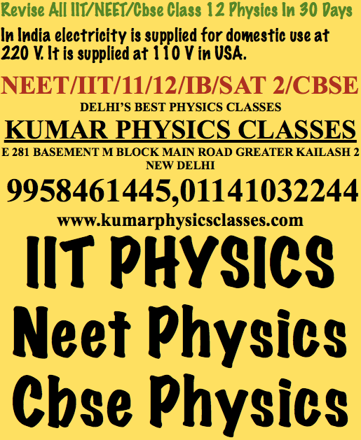 Physics Classes In South Delhi Gk 2  Kumar Physics Classes Target 100 % ☎... in Delhi; SELF TEACHING BY MR. KUMAR (EX FIITJEE) / (EX…  Kumar Physics Classes Target 100 % ☎ +91-9958461445 in Delhi, - SELF TEACHING BY MR. KUMAR (EX FIITJEE) / (EX AAKASH)… physicstutor.kumarphysicsclasses.com	 Revise All IIT/NEET/Cbse Class 12 Physics In 30 Days In India electricity is supplied for domestic use at 220 V. It is supplied at 110 V in USA. NEET/IIT/11/12/IB/SAT 2/CBSE DELHI'S BEST PHYSICS CLASSES KUMAR PHYSICS CLASSES E 281 BASEMENT M BLOCK MAIN ROAD GREATER KAILASH 2 NEW DELHI 9958461445,01141032244 www.kumarphysicsclasses.com IIT PHYSICS Neet Physics Cbse Physics Physics TutorPhysics NeetIit PhysicsCbse PhysicsPhysics Home Tutor