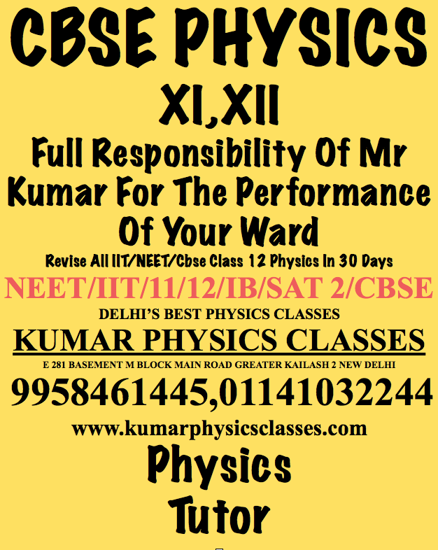 CBSE PHYSICS XI,XII Full Responsibility Of Mr Kumar For The Performance Of Your Ward Call Kumar Sir 9958461445 Physics Tutor In Gk 2,Physics Tutor In Delhi,Physics Classes In Delhi,Physics Tutor In C r pARK,Physics Classes in c r park,Physics Tutor In Kalkaji,Physics Tutor In NFC,Physics tutor in Ashram,physics tutor in alaknanda,physics tutor in vasant vihar ,physics tutor in vasant kunj,physics tutor in jamia,physics tutor in jasola vihar,physics tutor in sarita vihar,physics tutor in safdarjung enclave,physics tutor in jor bagh,physics tutor in rohini,physics tutor in dwarka,physics tutor in gk 1,physics tutor in kailash colony,physics tutor in kailash hill,physics tutor in cp,physics tutor in civil lines ,physics tutor in laxmi nagar,physics tutor in preet vihar,physics tutor in amar colony,cbse physics tutor,neet physics tutor,iit physics tutor,tutor in delhi,physics tutor in delhi,physics tutor in delhi,physics tutor in kalkaji e block