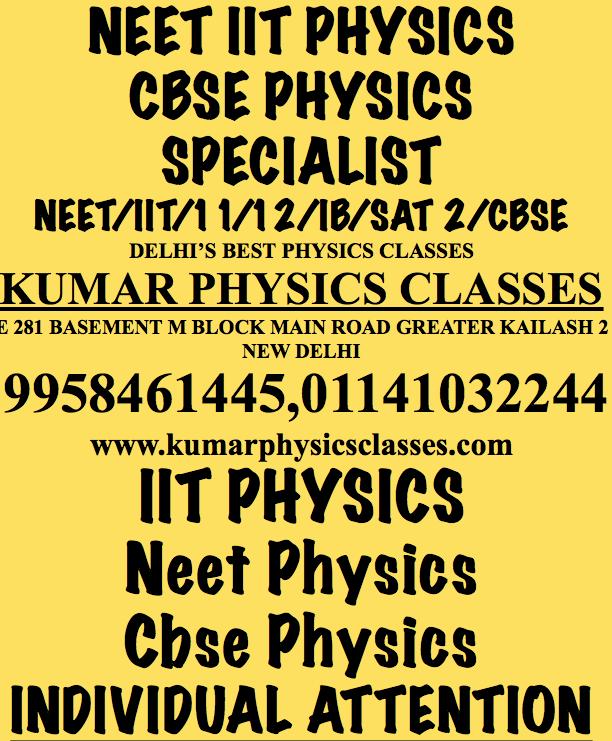 NEET IIT PHYSICS  CBSE PHYSICS SPECIALIST NEET/IIT/11/12/IB/SAT 2/CBSE DELHI'S BEST PHYSICS CLASSES KUMAR PHYSICS CLASSES E 281 BASEMENT M BLOCK MAIN ROAD GREATER KAILASH 2 NEW DELHI  9958461445,01141032244 www.kumarphysicsclasses.com     Physics Classes In Delhi,Physics Tutor In Delhi ,physics home tutor in delhi,neet physics classes in delhi,physics tutor in saket,physics tutor in vasant kunj,physics tutor in kalkaji,physics classes in kalkaji,physics home tutor in kalkaji,physics tutor in alaknanda,physics tutor in nilgiri apartment,physics classes in govind puri,physics tutor in c r park,Physics Classes In Delhi,Physics Tutor In Delhi ,physics home tutor in delhi,neet physics classes in delhi,physics tutor in saket,physics tutor in vasant kunj,physics tutor in kalkaji,physics classes in kalkaji,physics home tutor in kalkaji,physics tutor in alaknanda,physics tutor in nilgiri apartment,physics classes in govind puri,physics tutor in c r park,physics tutor in narmada apartment,physics tutor in south ex,physics tutor in jamia,physics tutor in jasola vihar,physics tutor in sarita vihar,physics tutor in kailash hill,physics tutor in eok,physics tutor in mount kailash