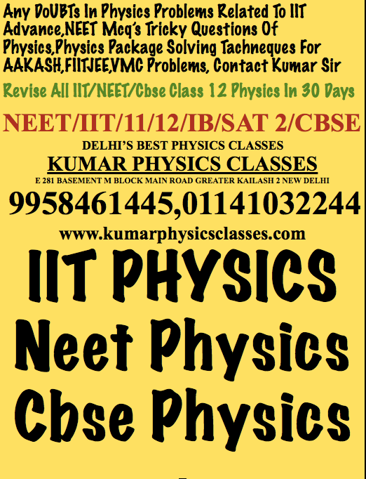 Any DoUBTs In Physics Problems Related To IIT Advance,NEET Mcq's Tricky Questions Of Physics,Physics Package Solving Tachneques For AAKASH,FIITJEE,VMC Problems, Contact Kumar Sir Revise All IIT/NEET/Cbse Class 12 Physics In 30 Days NEET/IIT/11/12/IB/SAT 2/CBSE DELHI'S BEST PHYSICS CLASSES KUMAR PHYSICS CLASSES E 281 BASEMENT M BLOCK MAIN ROAD GREATER KAILASH 2 NEW DELHI  9958461445,01141032244 www.kumarphysicsclasses.com IIT PHYSICS Neet Physics Cbse Physics  Physics Classes In Mandakini Enclave,Physics Tutor In Mandakini Enclave,Physics Turor For Neet,Physics Home Tutor In Mandakini Enclave,physics Tutor In Kalkaji,Physics Tutor In Yamuna Appartment,physics tutor in narmada apartment,physics tutor in nilgiri apartment Physics Classes In Mandakini Enclave,Physics Tutor In Mandakini Enclave,Physics Turor For Neet,Physics Home Tutor In Mandakini Enclave,physics Tutor In Kalkaji,Physics Tutor In Yamuna Appartment,physics tutor in narmada apartment,physics tutor in nilgiri apartment Physics Classes In Mandakini Enclave,Physics Tutor In Mandakini Enclave,Physics Turor For Neet,Physics Home Tutor In Mandakini Enclave,physics Tutor In Kalkaji,Physics Tutor In Yamuna Appartment,physics tutor in narmada apartment,physics tutor in nilgiri apartment Physics Classes In Mandakini Enclave,Physics Tutor In Mandakini Enclave,Physics Turor For Neet,Physics Home Tutor In Mandakini Enclave,physics Tutor In Kalkaji,Physics Tutor In Yamuna Appartment,physics tutor in narmada apartment,physics tutor in nilgiri apartment  Physics Classes In Mandakini Enclave,Physics Tutor In Mandakini Enclave,Physics Turor For Neet,Physics Home Tutor In Mandakini Enclave,physics Tutor In Kalkaji,Physics Tutor In Yamuna Appartment,physics tutor in narmada apartment,physics tutor in nilgiri apartment Physics Classes In Mandakini Enclave,Physics Tutor In Mandakini Enclave,Physics Turor For Neet,Physics Home Tutor In Mandakini Enclave,physics Tutor In Kalkaji,Physics Tutor In Yamuna Appartment,physics tutor in narmada apartment,physics tutor in nilgiri apartment
