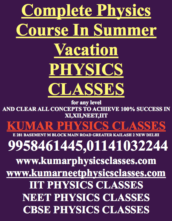"Physics Tutor In South Delhi-Complete Physics Course In 60 Days-Call Kumar Sir  kumar physics classes  Cbse Physics Classes, iit advance physics classes, INDIGO OPEN SCHOOL PILOT PHYSICS COURSE, neet, NEET 2018 PHYSICS, PHYSICS AAKASH TEACHER, Physics classes for NEET physics, PHYSICS CLASSES IN DELHI, Physics classes in kalkaji, PHYSICS CLASSES IN SOUTH DELHI, PHYSICS HOME TUITION IN DELHI, physics home tutor, physics tutor, physics tutor in delhi, Scoop.it, Uncategorized  May 5, 2018  0 Minutes Physics Tutor 588  Complete Class 12 Physics Course In 90 Days  Don't Kill your time in summer vacation, time is very precious if you enter into class 11 and you are a science student think about studies leave everything behind for two years use mobile with no application and delete your facebook and twitter account for coming two years.  Physics is the main subject for clearing CBSE PHYSICS EXAM/IIT/NEET so create yourself a big room for studying physics, study physics at least 4 hours a day, practice numerical from H C VERMA And Irodov.  Still Feeling any problem in physics contact Kumar sir, He will make you perfect in CBSE physics and application-based studies for NEET AND IIT  Contact directly to Kumar sir 9958461445  www.kumarphysicsclasses.com  www.kumarneetphysicsclasses.com  BEST PHYSICS CLASSES IN DELHI FOR XI XII IIT PMT AP'S IB SAT 2 Press ThisTwitterFacebookGoogle  Related Physics Tutor In Gk 2 Physics Tutor In Gk 2 In ""Cbse Physics Classes"" Physics Tutor/Classes In Kalkaji Physics Tutor/Classes In Kalkaji In ""Cbse Physics Classes"" Physics Tutor In South Delhi Physics Tutor In South Delhi In ""INDIGO OPEN SCHOOL PILOT PHYSICS COYRSE"" Taggedap physics tutorDPS RKP physics home tuitionFIITJEE Physics tuition Delhifor IB physics tutor in Delhihome tutorhome tutor for neethome tutor for physicsIB physics tutoriit physics classesiit physics classes in delhiiit physics tutorKALKAJI physics coaching Delhineet physics classesNEET PHYSICS CLASSES IN DELHIneet physics tutorphysics classesPHYSICS CLASSES IN DELHIPhysics classes in kalkajiphysics classes in MAHARANI BAGHPHYSICS CLASSES IN SOUTH DELHIphysics home tutorphysics home tutor in delhiphysics tutorphysics tutor for IITphysics tutor for neetphysics tutor for sat physicsPhysics tutor HAUZ RANIphysics tutor in alaknandaphysics tutor in amar colonyPhysics Tutor In Ashramphysics tutor in c r parkPhysics tutor in Defence Colonyphysics tutor in delhiPhysics Tutor in Gk 1physics tutor in gk 2physics tutor IN GOVINDPURIphysics tutor in green parkphysics tutor in gurgaonphysics tutor in hauz khasphysics tutor in jangpuraphysics tutor in jasola viharphysics tutor in kalkajiPhysics Tutor In khel gaonPhysics Tutor In Lajpat NagarPhysics Tutor In Malviya Nagarphysics tutor in mandakiniphysics tutor in nehru placephysics tutor in nfcphysics tutor in noidaphysics tutor in north delhiphysics tutor in r k puram dpsphysics tutor in safdarjung enclavephysics tutor in saketphysics tutor in sant nagarphysics tutor in sarita viharphysics tutor in south delhiphysics tutor in vasant viharphysics tutor in vasant vihar all blocksphysics tutor in west delhiphysics tutorialphysics tutors in DelhiPhysics tutors in Vasant Vihar"