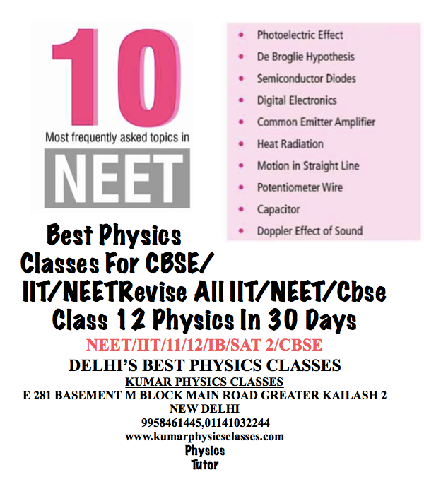 Best Physics Classes For CBSE/IIT/NEETRevise All IIT/NEET/Cbse Class 12 Physics In 30 Days NEET/IIT/11/12/IB/SAT 2/CBSE DELHI'S BEST PHYSICS CLASSES KUMAR PHYSICS CLASSES E 281 BASEMENT M BLOCK MAIN ROAD GREATER KAILASH 2 NEW DELHI  9958461445,01141032244 www.kumarphysicsclasses.com Physics Tutor