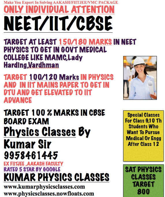 Only a Few days are left for Neet/IIt exam, and the tragedy is that the CBSE board makes a kind of disaster to repeat eco exam. now students are frightened how do they cope up with the pressure 1) Again go for the eco exam and the time management for all the students are disturbed. 2) they lost faith in the education system of India. Now students should plan their strategy in such a way that they should simultaneously prepare for Eco Exam as well as IIT Exam. But I am telling you, they cheating and leakage of paper always take place for big shots of, but the percentage of leakage was very less, but due to electronics and advanced technology, it becomes easier. Don't worry, exert pressure on yourself to get all the physics concepts cleared and put hard work and study at least 18 hours a day to succeed in NEET/IIT Exam. Around ten lacs people sit in for NEET/IIT Exam in which 80 % of the students are, and competition is only amongst 20 % of the students. And Physics Is The Most difficult in all PCM so buckle up your shoes and do practice number of questions and concepts and give your 100 % in physics. Still, You are feeling any problem contact Kumar sir 9958461445. Or visit www.kumarphysicsclasses.com  Physics Tutor Neet Physics Tutor Iit Physics Tutor Cbse Physics Tutor Physics Tutor In Gk 2 Physics Tutor Physics Home Tutor Neet Physics Tutor Iit Physics Tutor Physics Tutor For Cbse Sat Physics Tutor Aps Physics Tutor Physics Tutor In C R Park Physics Tutor In Kalkaji Physics Tutor Amar Colony Physics Tutor Physics Tutor In Delhi Physics Tutor Karol Bagh Physics Tutor South Delhi Mamc Neet Physics Neet Physics Iit Physics Neet Physics Tutor Iit Physics Tutor Physics Classes Dps Vasant KunjPhysics TutorPhysics ClassesNeet Physics ClassesIit Physics Classes