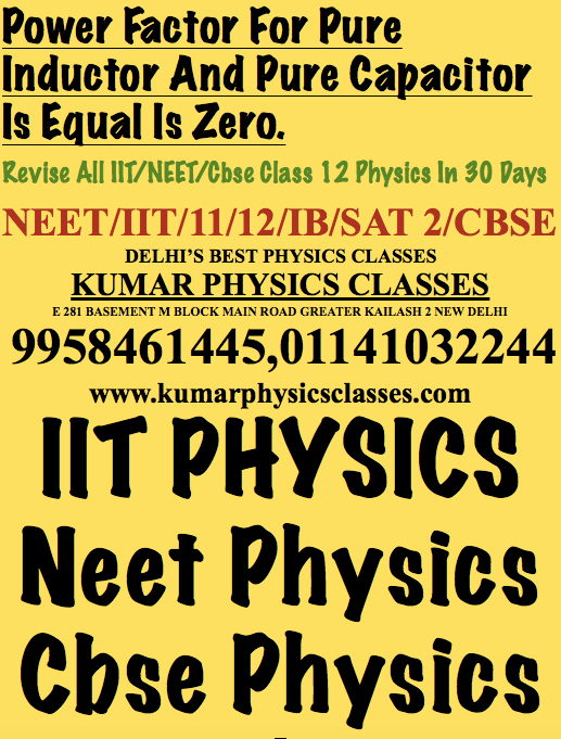 Power Factor For Pure Inductor And Pure Capacitor Is Equal Is Zero. Revise All IIT/NEET/Cbse Class 12 Physics In 30 Days NEET/IIT/11/12/IB/SAT 2/CBSE DELHI'S BEST PHYSICS CLASSES KUMAR PHYSICS CLASSES E 281 BASEMENT M BLOCK MAIN ROAD GREATER KAILASH 2 NEW DELHI  9958461445,01141032244 www.kumarphysicsclasses.com IIT PHYSICS Neet Physics Cbse PhysicsJoin Kumar Sir For Physics And Excel Your Concepts 9958461445 Physics Classes In Delhi,Physics Classes In South Delhi,Physics Tutor In South Delhi,PhySICS Neet Classes In Delhi,Physics Classes In Delhi For IIT,Physics Tutor Delhi,Delhi Physics Tutor,Physics Tutor In South Ex,Physics Tutor IN sOUTH dELHI, Physics Classes In Delhi,Physics Classes In South Delhi,Physics Tutor In South Delhi,PhySICS Neet Classes In Delhi,Physics Classes In Delhi For IIT,Physics Tutor Delhi,Delhi Physics Tutor,Physics Tutor In South Ex,Physics Tutor IN sOUTH dELHI, Physics Classes In Delhi,Physics Classes In South Delhi,Physics Tutor In South Delhi,PhySICS Neet Classes In Delhi,Physics Classes In Delhi For IIT,Physics Tutor Delhi,Delhi Physics Tutor,Physics Tutor In South Ex,Physics Tutor IN sOUTH dELHI,  Physics Classes In Delhi,Physics Classes In South Delhi,Physics Tutor In South Delhi,PhySICS Neet Classes In Delhi,Physics Classes In Delhi For IIT,Physics Tutor Delhi,Delhi Physics Tutor,Physics Tutor In South Ex,Physics Tutor IN sOUTH dELHI,   Physics Classes In Delhi,Physics Classes In South Delhi,Physics Tutor In South Delhi,PhySICS Neet Classes In Delhi,Physics Classes In Delhi For IIT,Physics Tutor Delhi,Delhi Physics Tutor,Physics Tutor In South Ex,Physics Tutor IN sOUTH dELHI,    Physics Classes In Delhi,Physics Classes In South Delhi,Physics Tutor In South Delhi,PhySICS Neet Classes In Delhi,Physics Classes In Delhi For IIT,Physics Tutor Delhi,Delhi Physics Tutor,Physics Tutor In South Ex,Physics Tutor IN sOUTH dELHI,