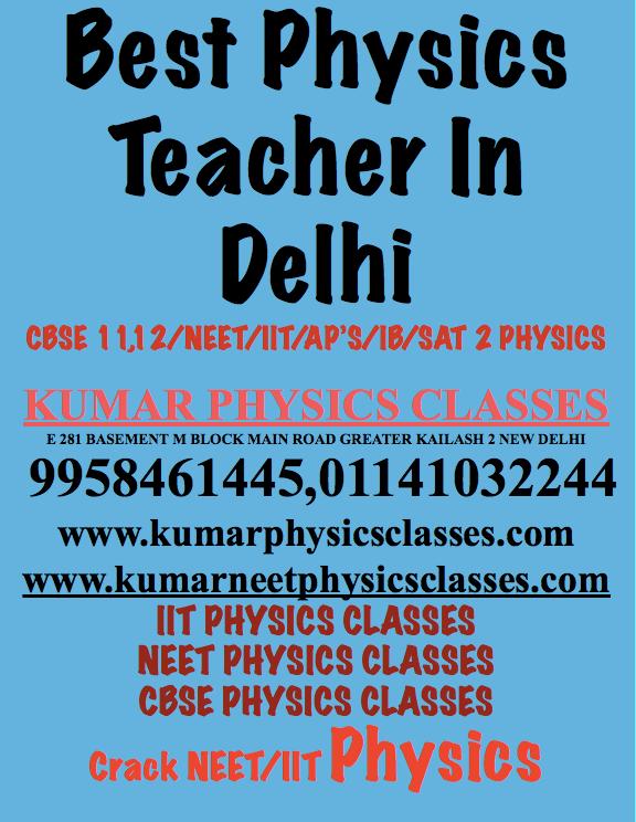 Best Physics Teacher In Delhi CBSE 11,12/NEET/IIT/AP'S/IB/SAT 2 PHYSICS