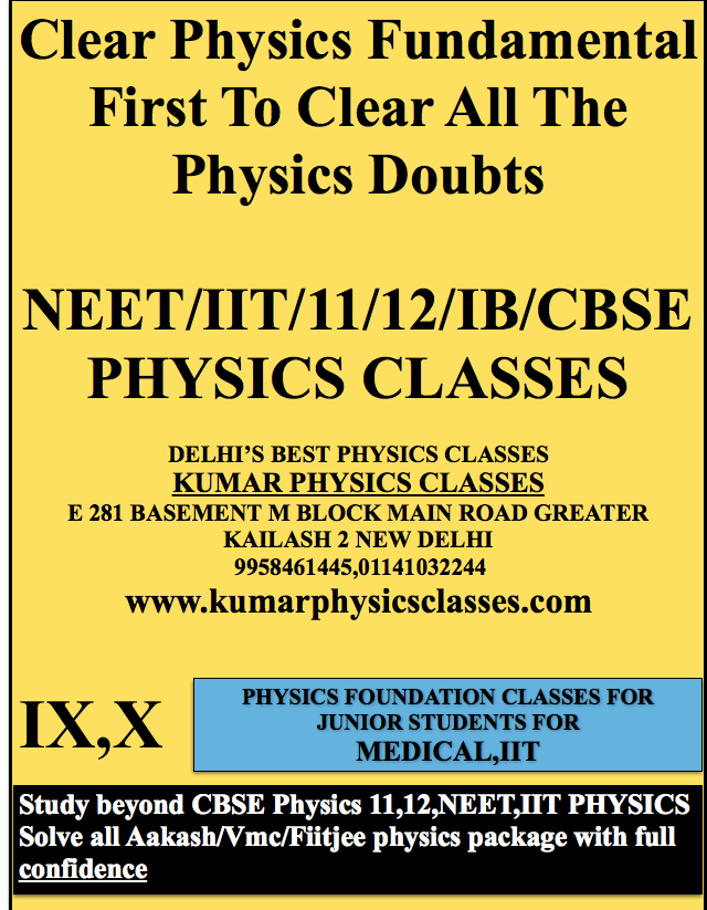 Clear Physics Fundamental First To Clear All The Physics Doubts  NEET/IIT/11/12/IB/CBSE PHYSICS CLASSES  DELHI'S BEST PHYSICS CLASSES KUMAR PHYSICS CLASSES E 281 BASEMENT M BLOCK MAIN ROAD GREATER KAILASH 2 NEW DELHI  9958461445,01141032244 www.kumarphysicsclasses.com