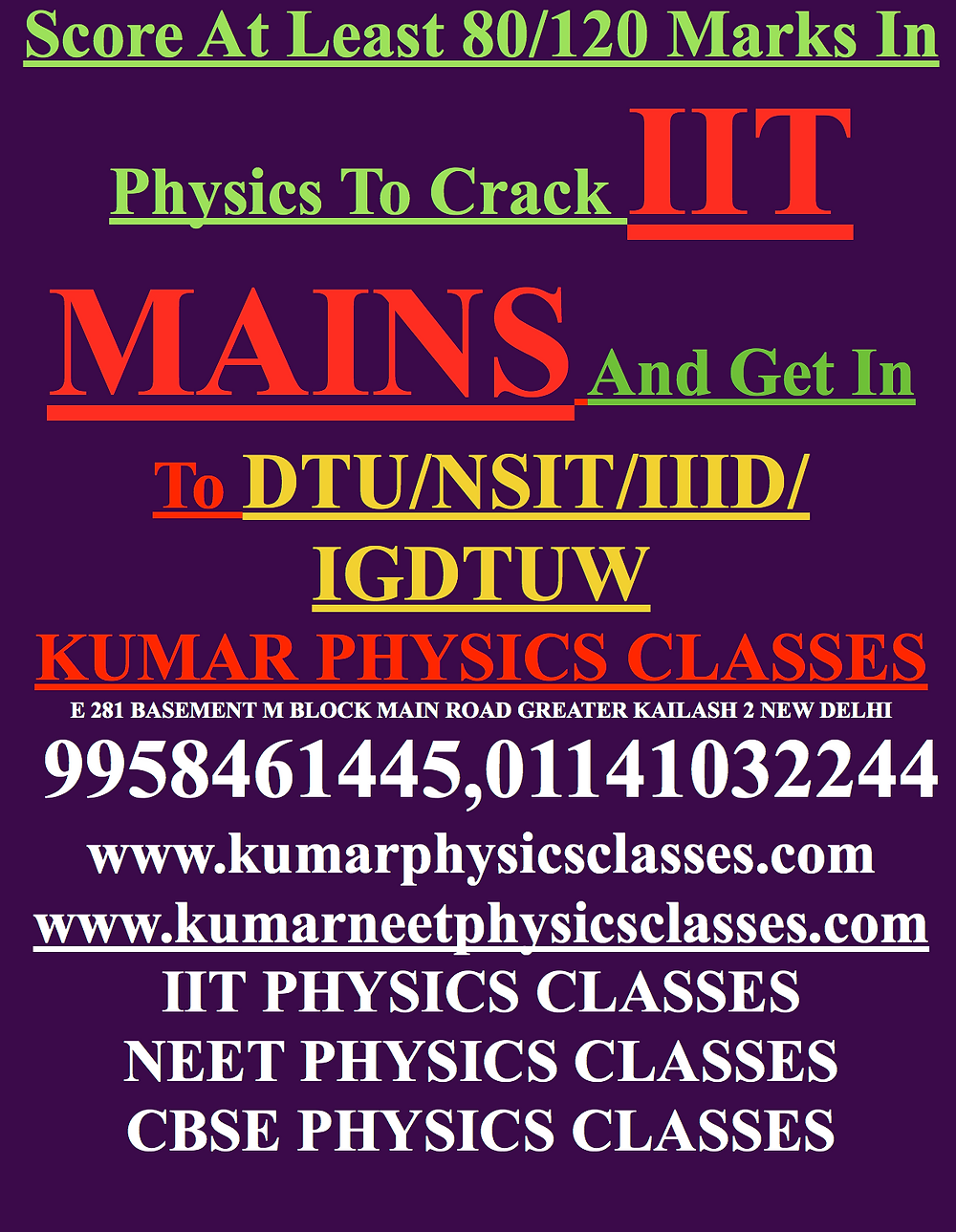 Score At Least 80/120 Marks In Physics To Crack IIT MAINS And Get In To DTU/NSIT/III KUMAR PHYSICS CLASSES E 281 BASEMENT M BLOCK MAIN ROAD GREATER KAILASH 2 NEW DELHI  9958461445,01141032244 www.kumarphysicsclasses.com www.kumarneetphysicsclasses.com IIT PHYSICS CLASSES NEET PHYSICS CLASSES CBSE PHYSICS CLASSES Crack NEET/IIT