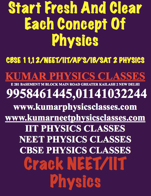 Start Fresh And Clear Each Concept Of Physics  CBSE 11,12/NEET/IIT/AP'S/IB/SAT 2 PHYSICS  KUMAR PHYSICS CLASSES E 281 BASEMENT M BLOCK MAIN ROAD GREATER KAILASH 2 NEW DELHI  9958461445,01141032244 www.kumarphysicsclasses.com www.kumarneetphysicsclasses.com IIT PHYSICS CLASSES NEET PHYSICS CLASSES CBSE PHYSICS CLASSES Crack NEET/IIT Physics Physics tutor in delhi,Physics Tutor In Gk 2,Physics Tutor In Gk 2,Physics Classes In Hauz kHAS,PHYSICS TUTOR IN HAUZ KHAS,Physics tutor in kalu sarai,physics classes in south delhi,physics tutor in nfc,physics tutor in jasola vihar,physics tutor in sarita vihar,physics tutor in kalkaji,physics tutor in alaknanda,physics tutor in jor bagh,physics tutor in golf link,physics tutor in sunder nagar,physics tutor in kalkaji extension ,physics tutor in amar colony,physics tutor in sarita vihar,physics tutor in lazpat nagar,physics tutor in c r park,physics classes in chittranjan park