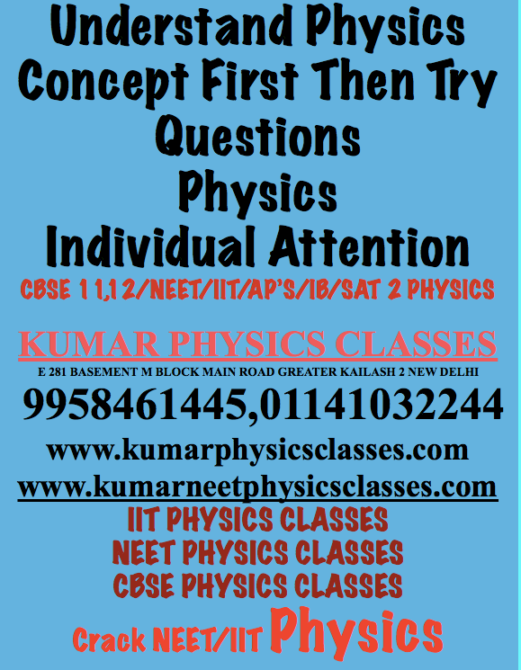 Understand Physics Concept First Then Try Questions Physics Individual Attention CBSE 11,12/NEET/IIT/AP'S/IB/SAT 2 PHYSICS  KUMAR PHYSICS CLASSES E 281 BASEMENT M BLOCK MAIN ROAD GREATER KAILASH 2 NEW DELHI  9958461445,01141032244 www.kumarphysicsclasses.com www.kumarneetphysicsclasses.com IIT PHYSICS CLASSES NEET PHYSICS CLASSES CBSE PHYSICS CLASSES Crack NEET/IIT Physics