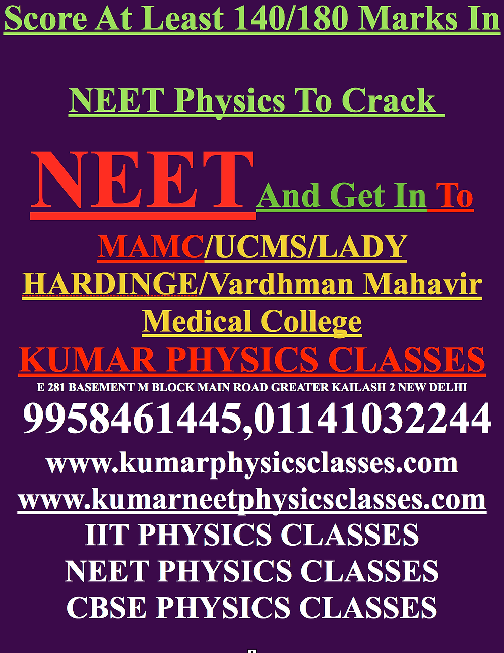 Score At Least 140/180 MarksScore At Least 140/180 Marks In NEET Physics To Crack  NEETAnd Get In To MAMC/UCMS/LADY HARDINGE/Vardhman Mahavir Medical College KUMAR PHYSICS CLASSES E 281 BASEMENT M BLOCK MAIN ROAD GREATER KAILASH 2 NEW DELHI  9958461445,01141032244 www.kumarphysicsclasses.com www.kumarneetphysicsclasses.com IIT PHYSICS CLASSES NEET PHYSICS CLASSES CBSE PHYSICS CLASSES