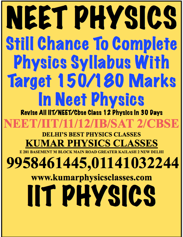 NEET PHYSICS  Still Chance To Complete Physics Syllabus With Target 150/180 Marks In Neet Physics  Revise All IIT/NEET/Cbse Class 12 Physics In 30 Days NEET/IIT/11/12/IB/SAT 2/CBSE DELHI'S BEST PHYSICS CLASSES KUMAR PHYSICS CLASSES E 281 BASEMENT M BLOCK MAIN ROAD GREATER KAILASH 2 NEW DELHI  9958461445,01141032244 www.kumarphysicsclasses.com IIT PHYSICS