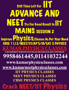 Still Time Left For IIT ADVANCE AND NEETTry For Good Result In IIT MAINS SESSION 2 Improve Physics,Classes As Per Your Need CBSE 11,12/NEET/IIT/AP'S/IB/SAT 2 PHYSICS KUMAR PHYSICS CLASSES E 281 BASEMENT M BLOCK MAIN ROAD GREATER KAILASH 2 NEW DELHI  9958461445,01141032244 www.kumarphysicsclasses.com www.kumarneetphysicsclasses.com IIT PHYSICS CLASSES NEET PHYSICS CLASSES CBSE PHYSICS CLASSES Crack NEET/IIT Physics