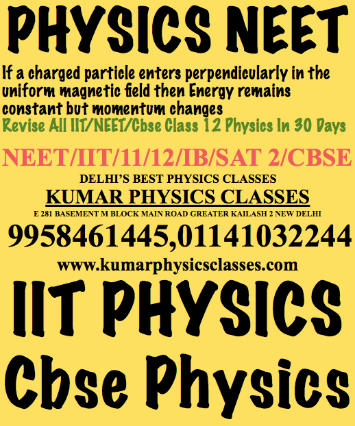 Physics Classes In Niti Bagh Physics Classes In Green Park  PHYSICS NEET If a charged particle enters perpendicularly in the uniform magnetic field then Energy remains constant but momentum changes  Revise All IIT/NEET/Cbse Class 12 Physics In 30 Days NEET/IIT/11/12/IB/SAT 2/CBSE DELHI'S BEST PHYSICS CLASSES KUMAR PHYSICS CLASSES E 281 BASEMENT M BLOCK MAIN ROAD GREATER KAILASH 2 NEW DELHI 9958461445,01141032244 www.kumarphysicsclasses.com IIT PHYSICS Cbse Physics Physics Tutor Neet Physics Tutor Iit Physics Tutor Cbse Physics Tutor Physics Home Tutor EducationPhysics TutorNeet Physics ClassesCbse PhysicsTutor