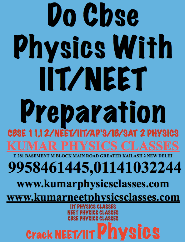 Do Cbse Physics With IIT/NEET Preparation  CBSE 11,12/NEET/IIT/AP'S/IB/SAT 2 PHYSICS KUMAR PHYSICS CLASSES E 281 BASEMENT M BLOCK MAIN ROAD GREATER KAILASH 2 NEW DELHI  9958461445,01141032244 www.kumarphysicsclasses.com www.kumarneetphysicsclasses.com IIT PHYSICS CLASSES NEET PHYSICS CLASSES CBSE PHYSICS CLASSES Crack NEET/IIT PhysicsPhysics Classes In Gk 2,Physics Tutor In Gk 2,Physics Classes In Kalkaji,Physics Tutor In Kalkaji,Physics Classes In C r pARK,Physics Tutor In C r pARK,Physics Classes In Alaknanda,Physics Tutor In Alaknanda,Physics Classes In Panchsheel,Physics Tutor In Panchsheel EnclavePhysics Classes In green park,Physics Classes In Gk 2,physics classes in hauz khas,physics tutor in hari nagar,physics classes in karol bagh,physics classes in vasant kunj,physics classes in sarita vihar,physics tutor in jasola vihar,physics tutor in vasant kunj,physics tutor in kalkaji,physics classes in rajouri garden,physics classes in west delhi,physics classes in south delhi,physics classes in east delhi,physics tutor in mumbai,physics classes in bangalore,physics classes in chenaai,physics classes in india,physics classes in ashram,physics classes in nizamudin east,physics classes in badarpur border,physics classes in masjid moth