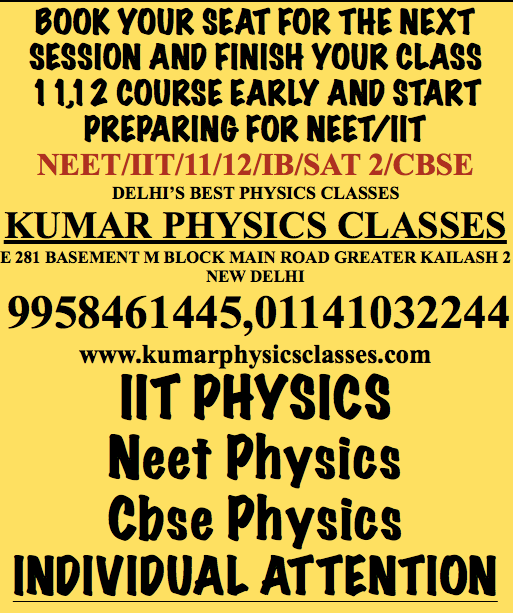 BOOK YOUR SEAT FOR THE NEXT SESSION AND FINISH YOUR CLASS 11,12 COURSE EARLY AND START PREPARING FOR NEET/IIT NEET/IIT/11/12/IB/SAT 2/CBSE DELHI'S BEST PHYSICS CLASSES KUMAR PHYSICS CLASSES E 281 BASEMENT M BLOCK MAIN ROAD GREATER KAILASH 2 NEW DELHI  9958461445,01141032244 www.kumarphysicsclasses.com IIT PHYSICS Neet Physics Cbse Physics INDIVIDUAL ATTENTION