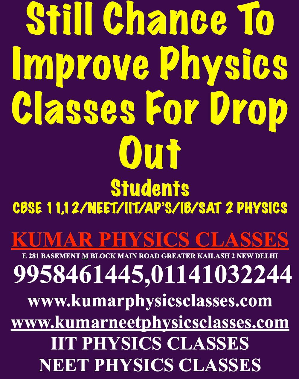 Still Chance To Improve Physics Classes For Drop Out Students CBSE 11,12/NEET/IIT/AP'S/IB/SAT 2 PHYSICS  KUMAR PHYSICS CLASSES E 281 BASEMENT M BLOCK MAIN ROAD GREATER KAILASH 2 NEW DELHI  9958461445,01141032244 www.kumarphysicsclasses.com www.kumarneetphysicsclasses.com IIT PHYSICS CLASSES NEET PHYSICS CLASSES