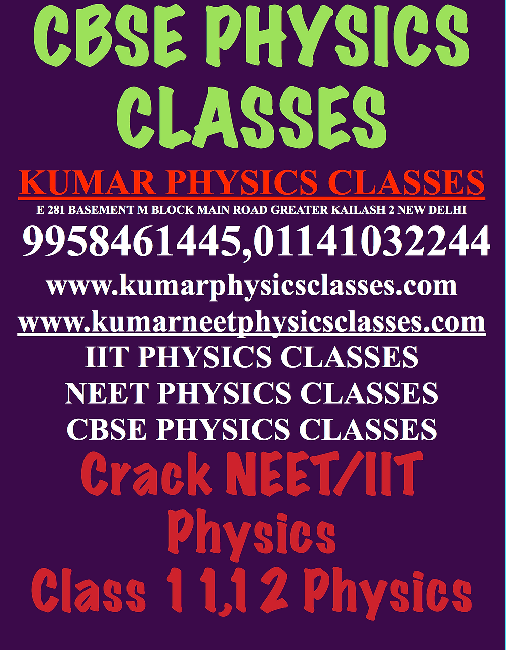 Contact Physics Professional Classes Revise As Much As Possible ,Write Derivations Many Times And Focus On Physics Concepts KUMAR PHYSICS CLASSES E 281 BASEMENT M BLOCK MAIN ROAD GREATER KAILASH 2 NEW DELHI 9958461445,01141032244 www.kumarphysicsclasses.com www.kumarneetphysicsclasses.com IIT PHYSICS CLASSES NEET PHYSICS CLASSES CBSE PHYSICS CLASSES Crack NEET/IIT Physics Class 11,12 Physics Physics classes in delhi   Kumar Physics classes-www.kumarphysicsclasses.com