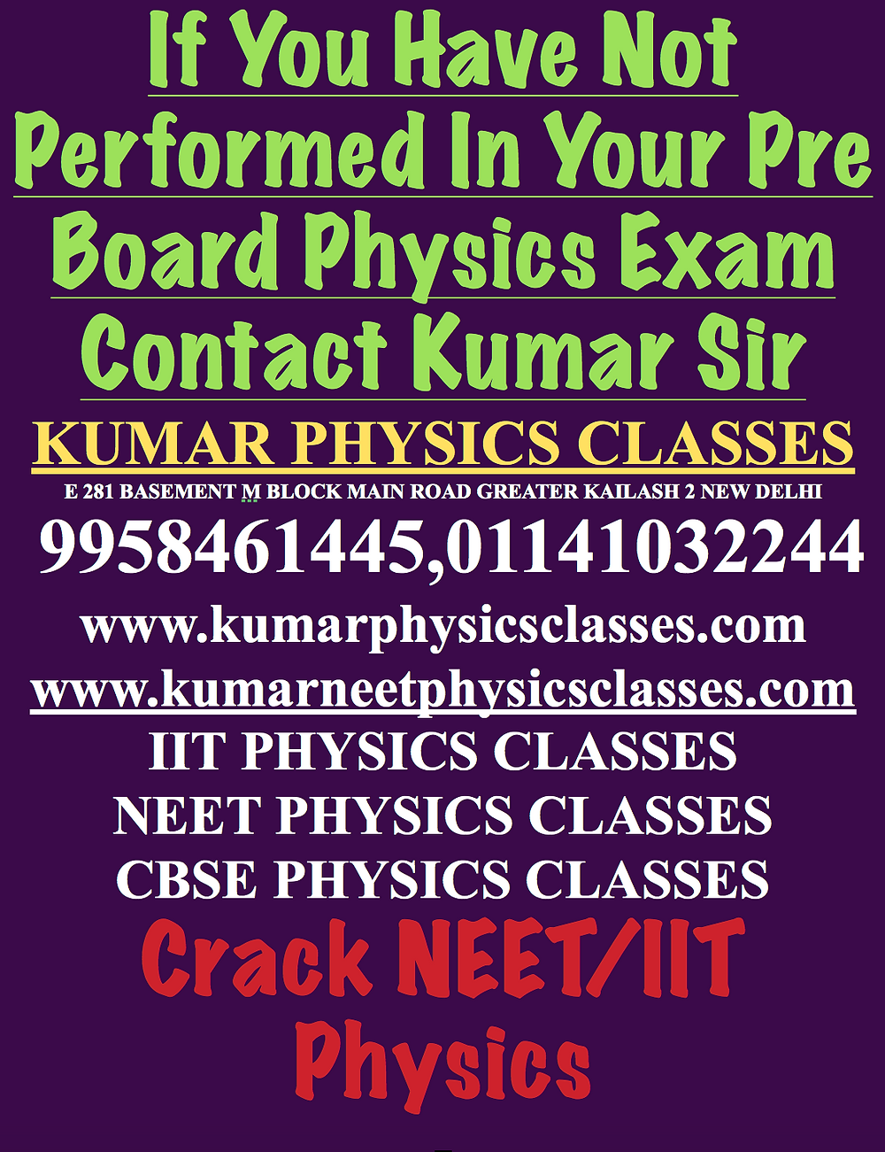 If You Have Not Performed In Your Pre Board Physics Exam Contact Kumar Sir KUMAR PHYSICS CLASSES E 281 BASEMENT M BLOCK MAIN ROAD GREATER KAILASH 2 NEW DELHI  9958461445,01141032244 www.kumarphysicsclasses.com www.kumarneetphysicsclasses.com IIT PHYSICS CLASSES NEET PHYSICS CLASSES CBSE PHYSICS CLASSES Crack NEET/IIT Physics