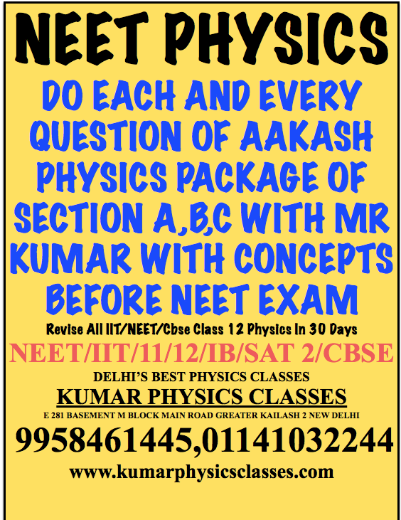 NEET PHYSICS  DO EACH AND EVERY QUESTION OF AAKASH PHYSICS PACKAGE OF SECTION A,B,C WITH MR KUMAR WITH CONCEPTS BEFORE NEET EXAM Revise All IIT/NEET/Cbse Class 12 Physics In 30 Days NEET/IIT/11/12/IB/SAT 2/CBSE DELHI'S BEST PHYSICS CLASSES KUMAR PHYSICS CLASSES E 281 BASEMENT M BLOCK MAIN ROAD GREATER KAILASH 2 NEW DELHI  9958461445,01141032244 www.kumarphysicsclasses.com
