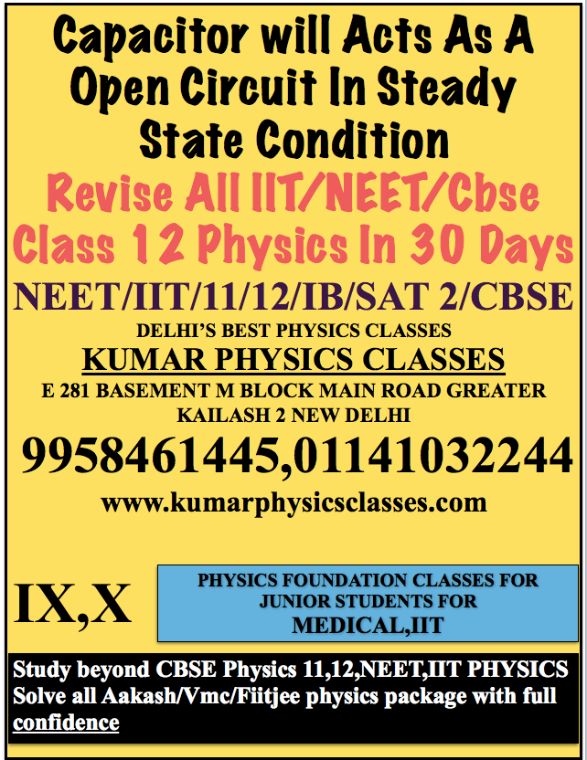 Capacitor will Acts As A Open Circuit In Steady State Condition  Revise All IIT/NEET/Cbse Class 12 Physics In 30 Days NEET/IIT/11/12/IB/SAT 2/CBSE DELHI'S BEST PHYSICS CLASSES KUMAR PHYSICS CLASSES E 281 BASEMENT M BLOCK MAIN ROAD GREATER KAILASH 2 NEW DELHI  9958461445,01141032244 www.kumarphysicsclasses.com