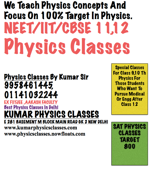 We Teach Physics Concepts And Focus On 100% Target In Physics. NEET/IIT/CBSE 11,12 Physics Classes Special Classes For Class 9,10 Th  Physics For Those Students Who Want To Pursue Medical Or Engg After Class 12    Physics Classes By Kumar Sir                      9958461445, 01141032244 EX FIITJEE ,AAKASH FACULTY Best Physics Classes In Delhi SAT PHYSICS CLASSES TARGET 800 KUMAR PHYSICS CLASSES E 281 BASEMENT M BLOCK MAIN ROAD GK 2 NEW DELHI www.kumarphysicsclasses.com www.physicsclasses.nowfloats.com  We Teach Physics Concepts And Focus On 100% Target In Physics Exam.            Why students are worried about physics, it happened because student are not focusing on physics concepts and they try to mug up the physics lessons which cannot be possible.  What Kumar sir do, He teaches you the physics concepts considering the base of Resnik Halliday and h c Verma, and progressively you try to understand the basis of physics and consequently started solving physics problems.  For example, if you don't know the vector, then he starts explaining you first with modulus method them come to the i,j,k components and finally with DOT and Cross Product.  And Similarly, if you cant make free body diagram then he will explain you first how to make a free body diagram then come to the two and three pulleys then tell you the quick solving technique CALLED JUGAD TO DO QUESTION IN One Minute. So CALL KUMAR SIR FOR PHYSICS 9958461445  OR VISIT www.kumarphysicsclasses.com   Physics Tutor In Gk 2,Physics Tutor In Kalkaji,Physics Tutor In Nfc,Physics Tutor In Eok,Physics Tutor In Sarita vihar,Physics Tutor In Jasola Vihar,Physics Tutor In Sukhdev Vihar,Physics Tutor In malviya Nagar,Physics Tutor For NEET,Physics Tutor FoR iit,Physics Tutor For Sat Physics,Physics Tutor For R K PURAM,Physics Tutor In Saket,Physics Tutor In Lajpat Nagar,Physics Tutor In KAILASH cOLONY,Physics Tutor In Khel gaon,physics tutor in aiims,physics tutor in kalkaji extension,physics tutor in govindpuri,physics tutor in green park,physics tutor in safdarjung enclave,physics tutor in delhi,physics tutor in south delhi