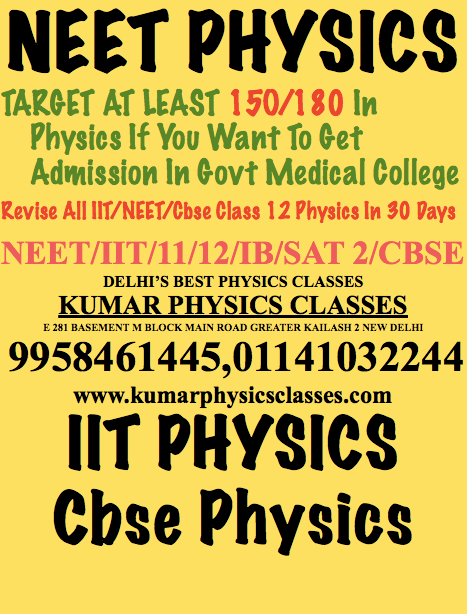 NEET PHYSICS TARGET AT LEAST 15O/180 In Physics If You Want To Get Admission In Govt Medical College Revise All IIT/NEET/Cbse Class 12 Physics In 30 Days NEET/IIT/11/12/IB/SAT 2/CBSE DELHI'S BEST PHYSICS CLASSES KUMAR PHYSICS CLASSES E 281 BASEMENT M BLOCK MAIN ROAD GREATER KAILASH 2 NEW DELHI  9958461445,01141032244 www.kumarphysicsclasses.com IIT PHYSICS Cbse Physics  Physics Classes In Kalkaji