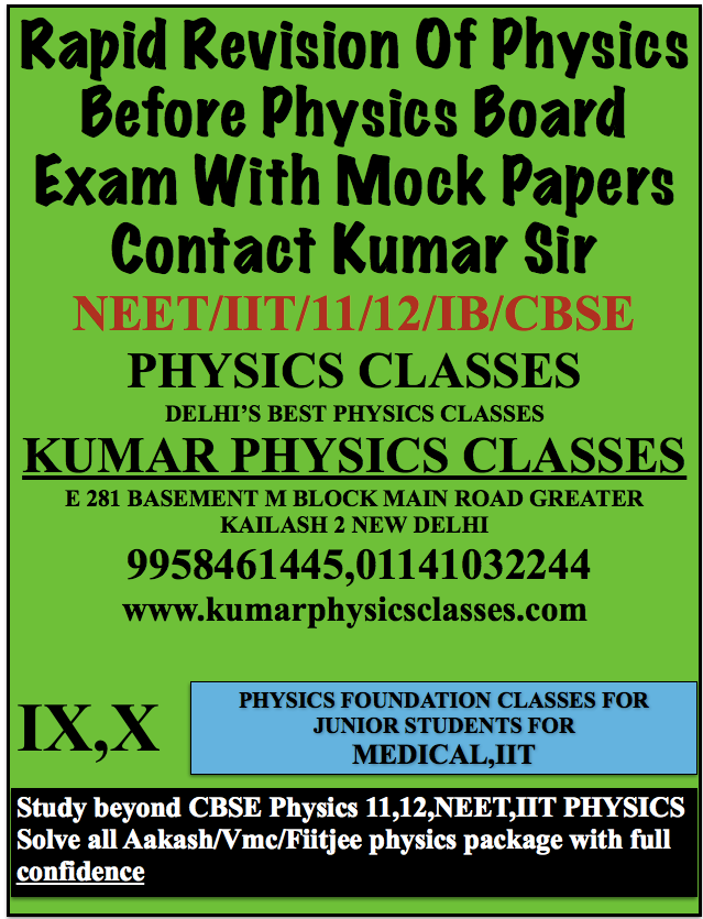 Rapid Revision Of Physics Before Physics Board Exam With Mock Papers Contact Kumar Sir NEET/IIT/11/12/IB/CBSE PHYSICS CLASSES DELHI'S BEST PHYSICS CLASSES KUMAR PHYSICS CLASSES E 281 BASEMENT M BLOCK MAIN ROAD GREATER KAILASH 2 NEW DELHI  9958461445,01141032244 www.kumarphysicsclasses.com neet exam