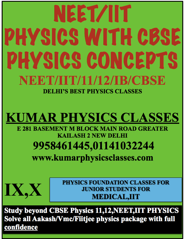 NEET/IIT PHYSICS WITH CBSE PHYSICS CONCEPTS NEET/IIT/11/12/IB/CBSE DELHI'S BEST PHYSICS CLASSES  KUMAR PHYSICS CLASSES E 281 BASEMENT M BLOCK MAIN ROAD GREATER KAILASH 2 NEW DELHI  9958461445,01141032244 www.kumarphysicsclasses.com