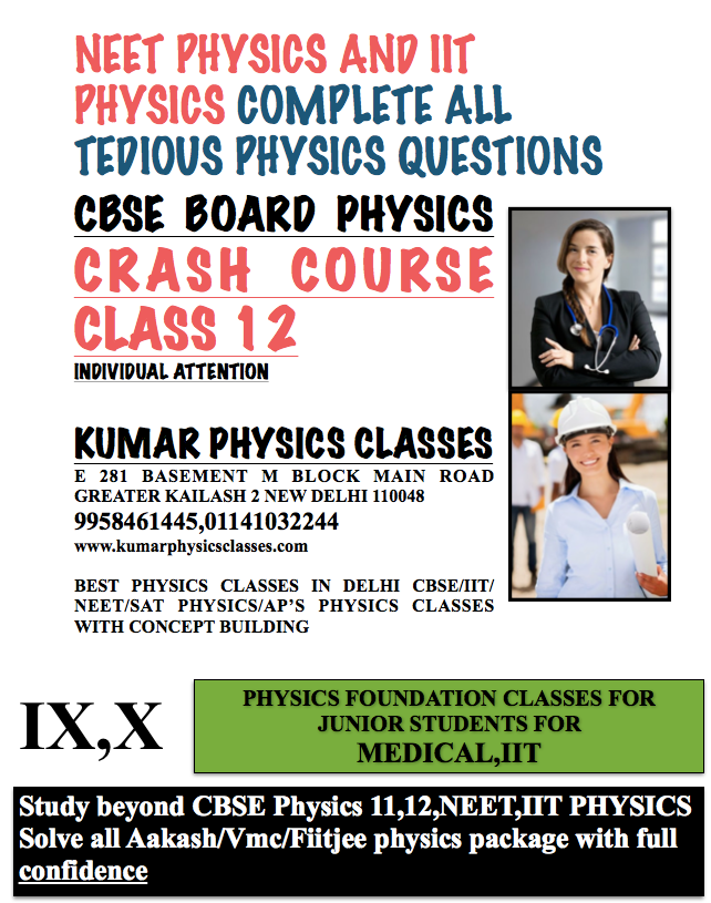 CBSE BOARD PHYSICS CRASH COURSE CLASS 12 INDIVIDUAL ATTENTION  KUMAR PHYSICS CLASSES E 281 BASEMENT M BLOCK MAIN ROAD GREATER KAILASH 2 NEW DELHI 110048 9958461445,01141032244 www.kumarphysicsclasses.com  BEST PHYSICS CLASSES IN DELHI CBSE/IIT/NEET/SAT PHYSICS/AP'S PHYSICS CLASSES WITH CONCEPT BUILDING NEET PHYSICS AND IIT PHYSICS COMPLETE ALL       TEDIOUS PHYSICS QUESTIONS
