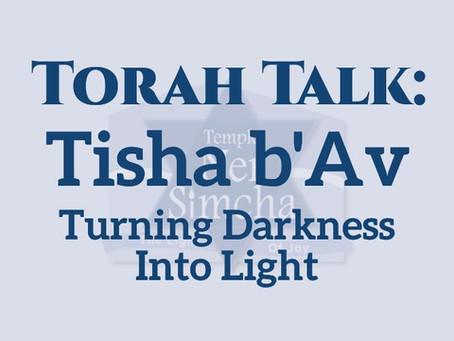 Torah Talk –  Tisha b'Av: Turning Darkness Into Light