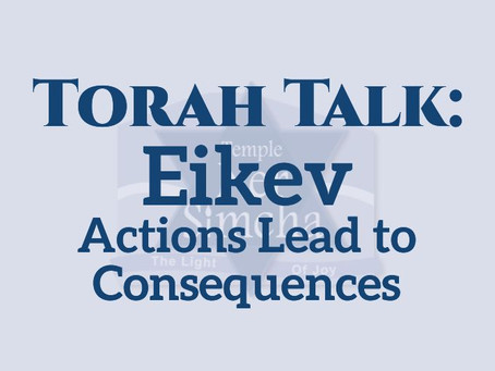 Torah Talk – Eikev: Actions Lead to Consequences