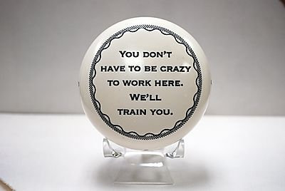 """Paperweight """"You don't have to be crazy to work here. We'll train you."""""""