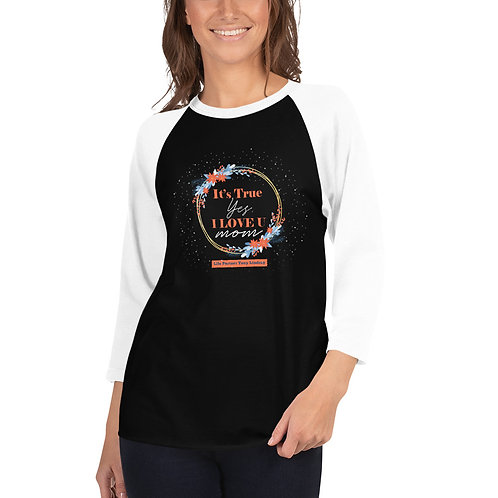 "Women 3/4 sleeve raglan shirt ""It's true, yes, I love you. Mom"""