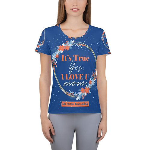 """Women's Athletic T-shirt  """"It's true, yes, I love you. Mom"""""""