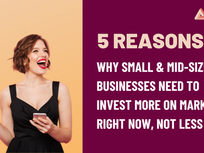 5 Reasons Why Small & Mid-sized Businesses Need to Invest More on Marketing Right Now, Not Less